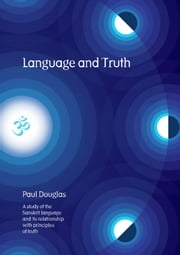 Language and Truth - A Study of the Sanskrit Language and Its Relationship with Principles of Truth ebook by Paul Douglas