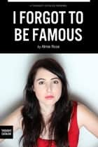 I Forgot To Be Famous: On dating, relationships, and getting screwed and screwed over in beautiful Los Angeles from a writer who is trying her best ebook by Almie Rose