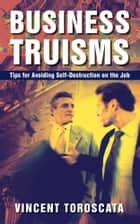 Business Truisms - Tips for Avoiding Self-Destruction on the Job ebook by Vincent Toroscata