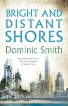 Bright and Distant Shores ebook by Dominic Smith
