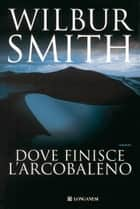Dove finisce l'arcobaleno ebook by Wilbur Smith