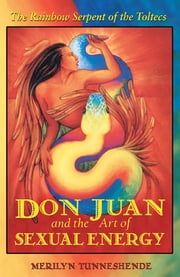 Don Juan and the Art of Sexual Energy: The Rainbow Serpent of the Toltecs - The Rainbow Serpent of the Toltecs ebook by Merilyn Tunneshende