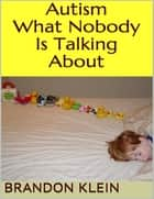 Autism: What Nobody Is Talking About ebook by Brandon Klein