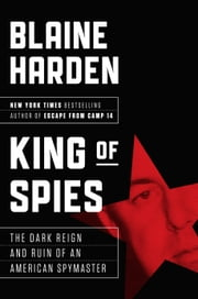 King of Spies - The Dark Reign and Ruin of an American Spymaster ebook by Blaine Harden
