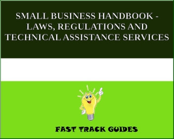 SMALL BUSINESS HANDBOOK - LAWS, REGULATIONS AND TECHNICAL ASSISTANCE SERVICES ebook by Alexey