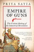 Empire of Guns - The Violent Making of the Industrial Revolution ebook by Priya Satia