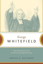 George Whitefield: God's Anointed Servant in the Great Revival of the Eighteenth Century ebook by Arnold A. Dallimore