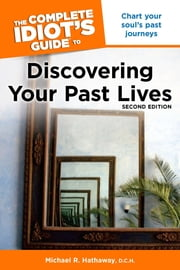 The Complete Idiot's Guide to Discovering Your Past Lives, 2nd Edition ebook by Michael Hathaway D.C.H
