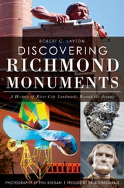 Discovering Richmond Monuments - A History of River City Landmarks Beyond the Avenue ebook by Robert C. Layton,Phil Riggan,Paul DiPasquale