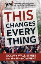 This Changes Everything - Occupy Wall Street and the 99% Movement ebook by Sarah van Gelder, the staff of YES! Magazine