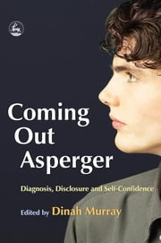 Coming Out Asperger - Diagnosis, Disclosure and Self-Confidence ebook by Dinah Murray,Dennis Debbaudt,Jacqui Jackson,Jennifer Overton,Wendy Lawson,Stephen Shore,Liane Holliday Willey,Tony Attwood