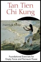 Tan Tien Chi Kung - Foundational Exercises for Empty Force and Perineum Power ebook by Mantak Chia