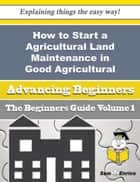 How to Start a Agricultural Land Maintenance in Good Agricultural and Environmental Condition Busine ebook by Cecila Chadwick