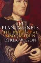 The Plantagenets - The Kings That Made Britain ebook by Derek Wilson