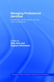 Managing Professional Identities - Knowledge, Performativities and the 'New' Professional ebook by Mike Dent, Stephen Whitehead
