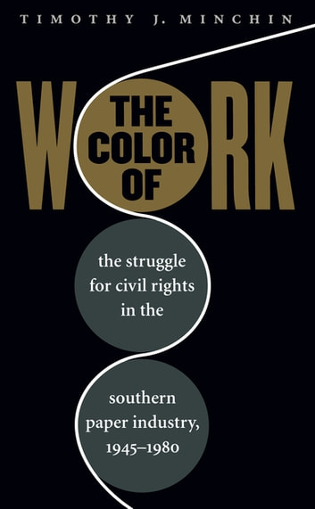 The Color of Work - The Struggle for Civil Rights in the Southern Paper Industry, 1945-1980 ebook by Timothy J. Minchin