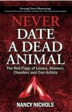 Never Date a Dead Animal - The Red Flags of Loser, Abusers, Cheaters and Con-Artists ebook by Nancy Nichols