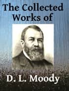 The Collected Works of DL Moody - Ten books in one ekitaplar by D. L. Moody, R. A. Torrey