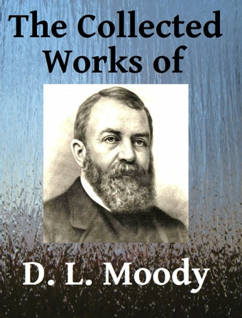 The Collected Works of DL Moody - Ten books in one ebook by D. L. Moody,R. A. Torrey