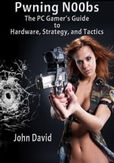 Pwning N00bs - The PC Gamer's Guide to Hardware, Strategy, and Tactics ebook by John David