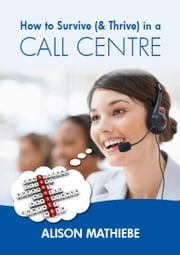 How to Survive (& Thrive) in a Call Centre ebook by Alison Mathiebe