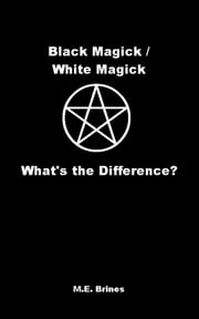 Black Magic / White Magic: What's the Difference? ebook by M.E. Brines