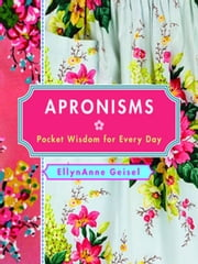 Apronisms - Pocket Wisdom for Every Day ebook by EllynAnne Geisel