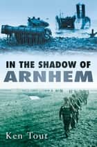 In the Shadow of Arnhem ebook by Ken Tout