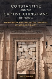 Constantine and the Captive Christians of Persia - Martyrdom and Religious Identity in Late Antiquity ebook by Kyle Smith
