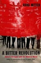 A Bitter Revolution : China's struggle with the modern world ebook by Rana Mitter