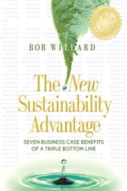 The New Sustainability Advantage: Seven Business Case Benefits of a Triple Bottom Line - Tenth Anniversary Edition ebook by Willard, Bob