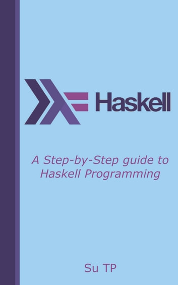 Haskell Programming - A Step-by-Step guide to Haskell Programming. ebook by Su TP