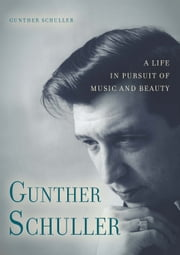 Gunther Schuller - A Life in Pursuit of Music and Beauty ebook by Gunther Schuller