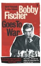 Bobby Fischer Goes to War ebook by David Edmonds, John Eidinow