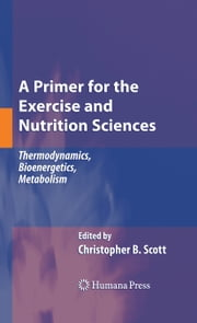 A Primer for the Exercise and Nutrition Sciences - Thermodynamics, Bioenergetics, Metabolism ebook by Christopher B. Scott