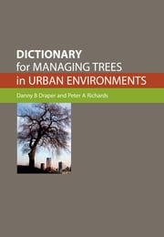 Dictionary for Managing Trees in Urban Environments ebook by Danny B Draper,Peter A Richards
