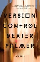 Version Control - A Novel ebook by Dexter Palmer