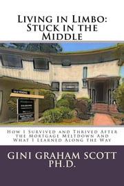 Living in Limbo: Stuck in the Middle - How I Survived and Thrived After the Mortgage Meltdown and What I Learned Along the Way ebook by Gini Graham Scott