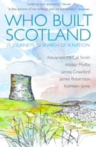 Who Built Scotland - 25 Journeys In Search Of A Nation ebook by Alexander McCall Smith, Alistair Moffat, James Crawford,...