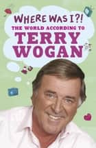 Where Was I?! ebook by Terry Wogan