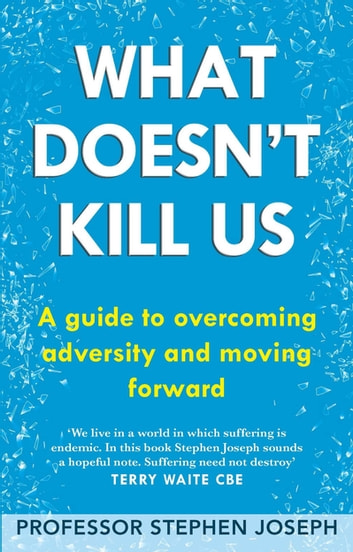 What Doesn't Kill Us - A guide to overcoming adversity and moving forward ebook by Professor Stephen Joseph