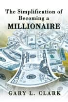 The Simplification of Becoming a Millionaire ebook by Gary L. Clark