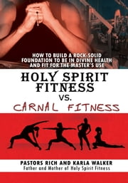 Holy Spirit Fitness vs. Carnal Fitness - How to Build a Rock-Solid Foundation to be in Divine Health and Fit for the Master's Use ebook by Pastors Rich; Karla Walker