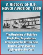 A History of U.S. Naval Aviation, 1930: The Beginning of Aviation, World War Organization, France and the British Isles, Marine Corps Aviation, Lighter-than Air Craft ebook by Progressive Management
