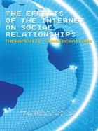 The Effects of the Internet on Social Relationships - Therapeutic Considerations ebook by Conchetta Gallo Ph.D. LMFT, Joan D. Atwood Ph.D. LMFT LCFW