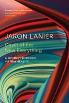 Dawn of the New Everything - A Journey Through Virtual Reality ebook by Jaron Lanier