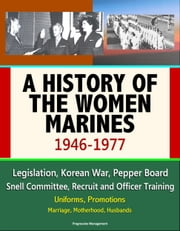 A History of the Women Marines, 1946-1977: Legislation, Korean War, Pepper Board, Snell Committee, Recruit and Officer Training, Uniforms, Promotions, Marriage, Motherhood, Husbands ebook by Progressive Management
