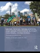 Media, Social Mobilisation and Mass Protests in Post-colonial Hong Kong ebook by Francis L. F. Lee,Joseph M. Chan