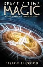 Space/Time Magic: A Guide to Practical Probability Magic - How Space/Time Magic Works, #2 eBook by Taylor Ellwood