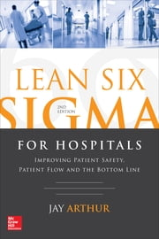 Lean Six Sigma for Hospitals: Improving Patient Safety, Patient Flow and the Bottom Line, Second Edition ebook by Arthur
